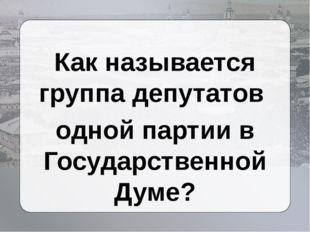 Как называется группа депутатов одной партии в Государственной Думе?