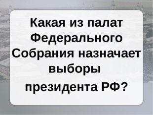 Какая из палат Федерального Собрания назначает выборы президента РФ?