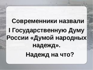 Современники назвали I Государственную Думу России «Думой народных надежд».