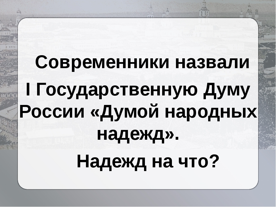 Современники назвали I Государственную Думу России «Думой народных надежд»....