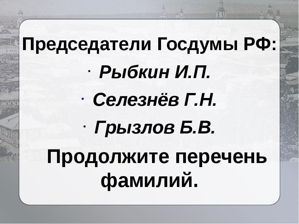 Председатели Госдумы РФ: Рыбкин И.П. Селезнёв Г.Н. Грызлов Б.В. Продолжите пе...