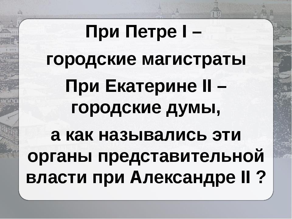 При Петре I – городские магистраты При Екатерине II – городские думы, а как...