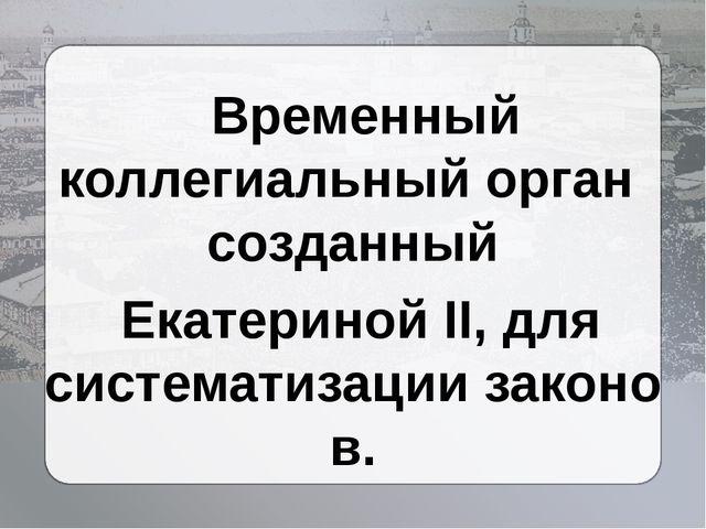 Временный коллегиальный орган созданный Екатериной II, для систематизацииза...