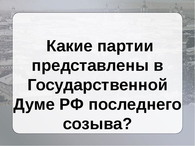 Какие партии представлены в Государственной Думе РФ последнего созыва?