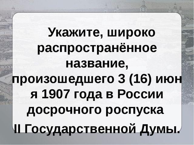 Укажите, широко распространённое название, произошедшего3(16)июня1907 го...