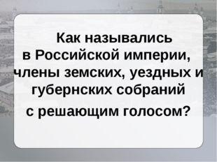Как назывались вРоссийской империи, члены земских, уездных и губернских соб