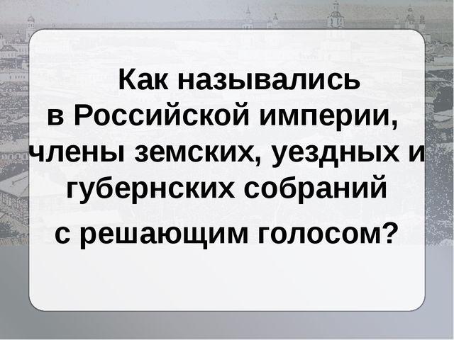 Как назывались вРоссийской империи, члены земских, уездных и губернских соб...