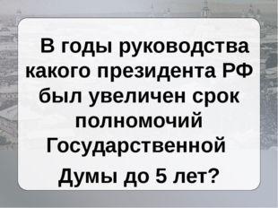 В годы руководства какого президента РФ был увеличен срок полномочий Государ