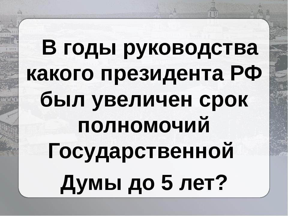 В годы руководства какого президента РФ был увеличен срок полномочий Государ...