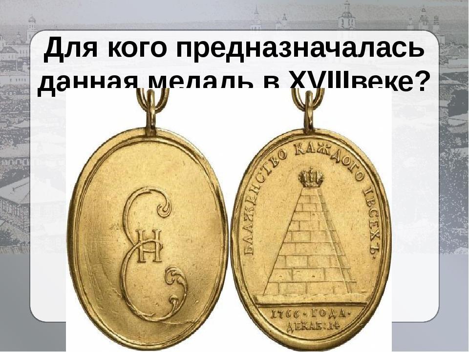 Для кого предназначалась данная медаль в XVIIIвеке?