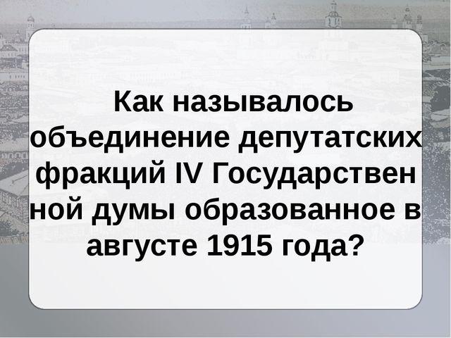Как называлось объединение депутатских фракцийIVГосударственной думыобраз...