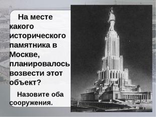 На месте какого исторического памятника в Москве, планировалось возвести это