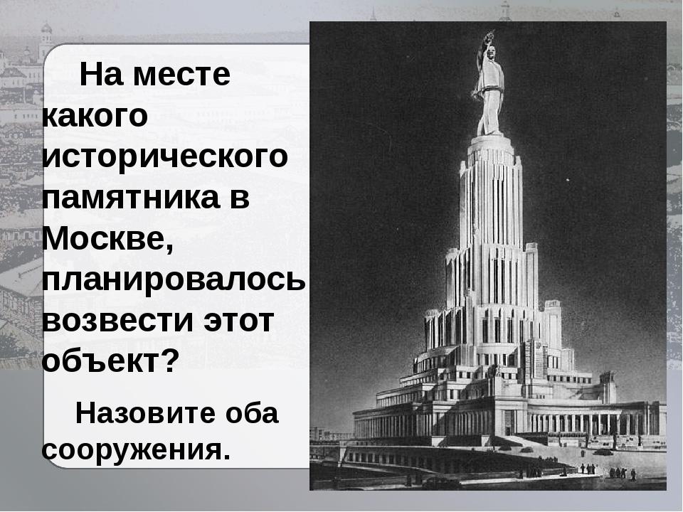 На месте какого исторического памятника в Москве, планировалось возвести это...