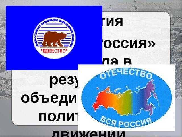 Партия «Единая Россия» возникла в результате объединения этих политических д...
