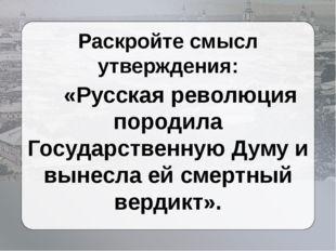 Раскройте смысл утверждения: «Русская революция породила Государственную Думу