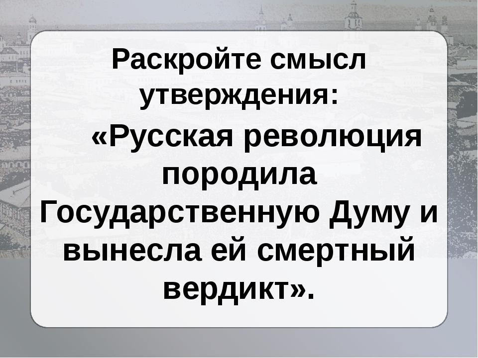 Раскройте смысл утверждения: «Русская революция породила Государственную Думу...