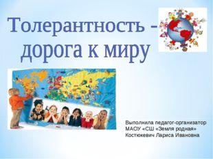 Выполнила педагог-организатор МАОУ «СШ «Земля родная» Костюкевич Лариса Ивано