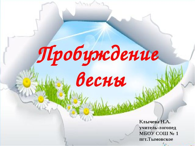 Пробуждение весны Клычева Н.А. учитель-логопед МБОУ СОШ № 1 пгт.Тымовское