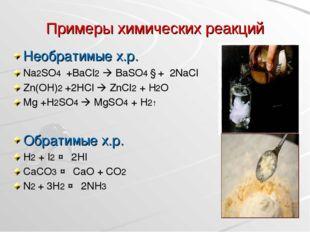 Примеры химических реакций Необратимые х.р. Na2SO4 +BaCl2  BaSO4 ↓+ 2NaCl Zn