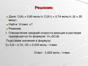 Решение: Дано: С(А) = 0,80 моль/л; С(А1) = 0,74 моль/л; Δt = 20 минут. Найти: