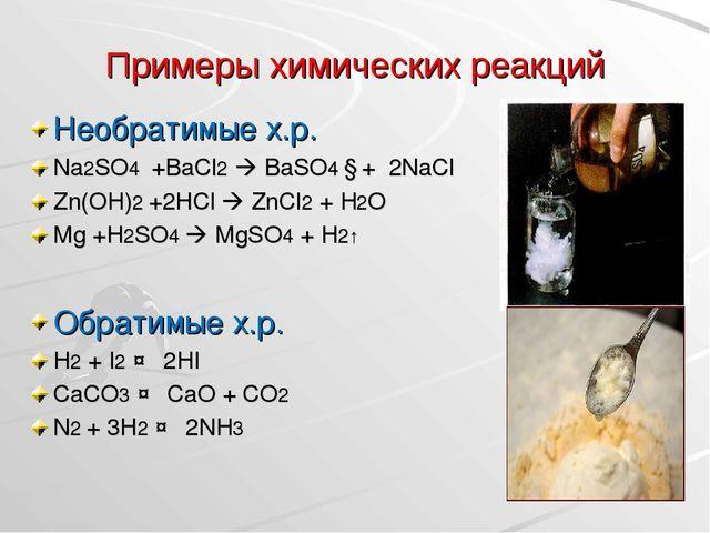 Примеры химических реакций Необратимые х.р. Na2SO4 +BaCl2  BaSO4 ↓+ 2NaCl Zn...
