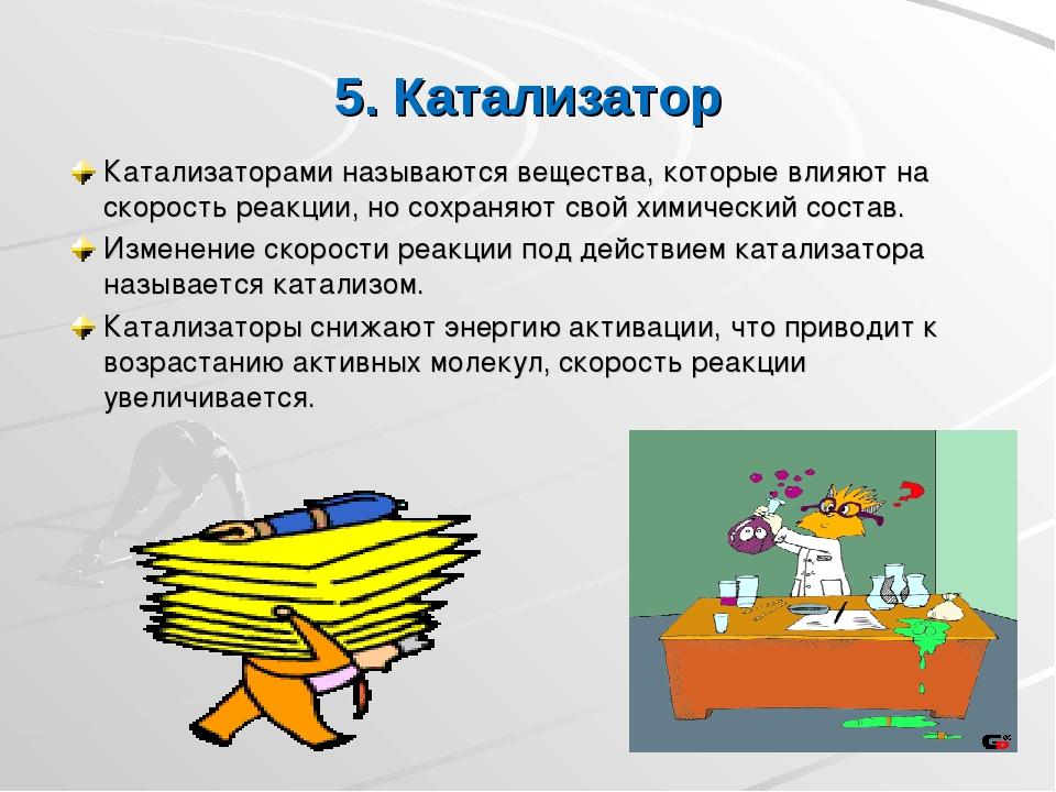 5. Катализатор Катализаторами называются вещества, которые влияют на скорость...