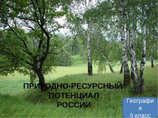 География 8 класс ПРИРОДНО-РЕСУРСНЫЙ ПОТЕНЦИАЛ РОССИИ