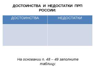 ДОСТОИНСТВА И НЕДОСТАТКИ ПРП РОССИИ: На основании п. 48 – 49 заполните таблиц
