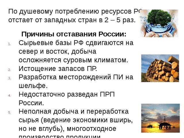 По душевому потреблению ресурсов РФ отстает от западных стран в 2 – 5 раз. Пр...
