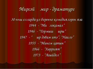 "Мирсәй Әмир - драматург 30-нчы елларда ул беренче комедияләрен яза 1944 - ""Ми"