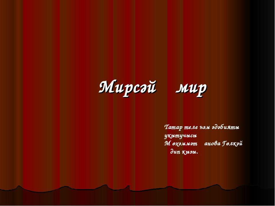 Мирсәй Әмир Татар теле һәм әдәбияты укытучысы М өхәммәтҗанова Гөлкәй Әдип кызы.