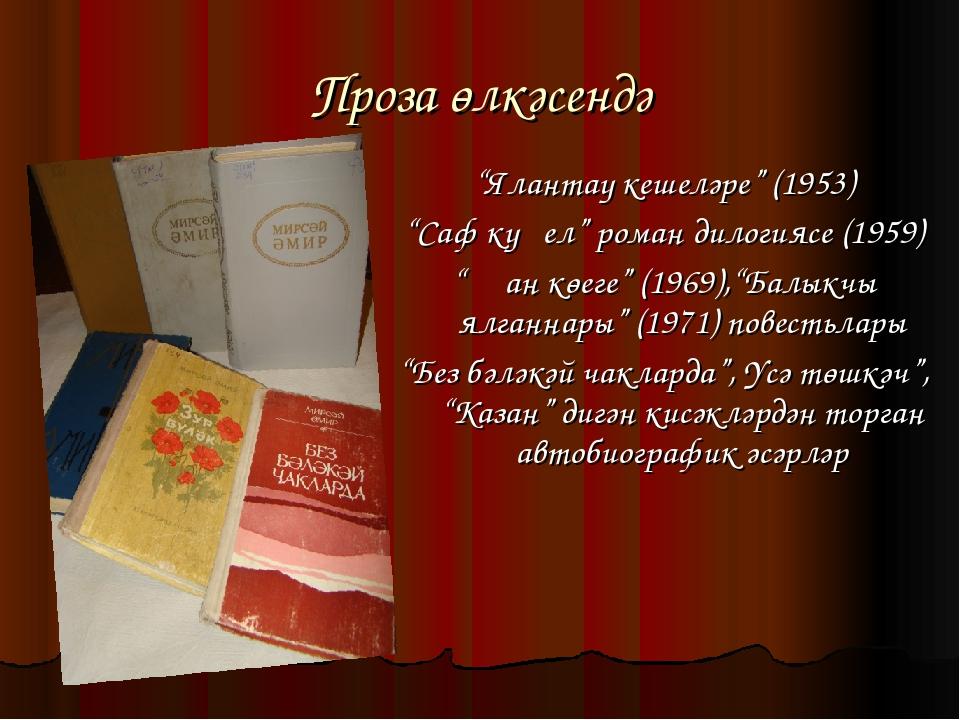 """Проза өлкәсендә """"Ялантау кешеләре"""" (1953) """"Саф күңел"""" роман дилогиясе (1959)..."""