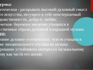Цель урока: стратегическая - раскрывать высокий духовный смысл русского искус