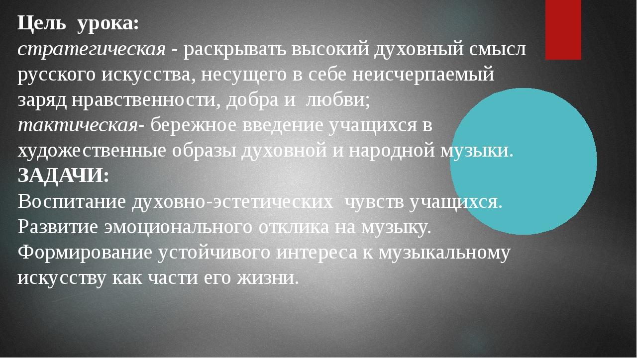 Цель урока: стратегическая - раскрывать высокий духовный смысл русского искус...
