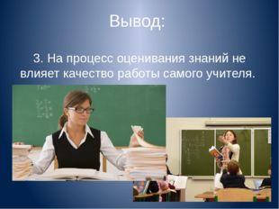 Вывод: 3. На процесс оценивания знаний не влияет качество работы самого учите
