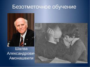 Безотметочное обучение Шалва Александрович Амонашвили