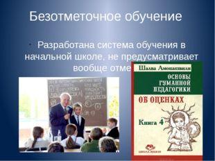 Безотметочное обучение Разработана система обучения в начальной школе, не пре