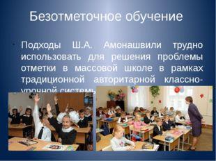 Безотметочное обучение Подходы Ш.А. Амонашвили трудно использовать для решени