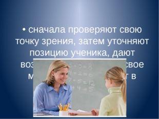 • сначала проверяют свою точку зрения, затем уточняют позицию ученика, дают в