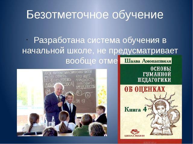 Безотметочное обучение Разработана система обучения в начальной школе, не пре...
