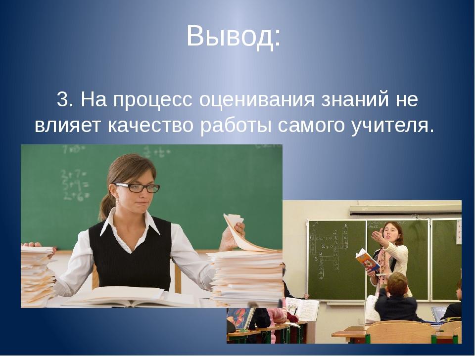 Вывод: 3. На процесс оценивания знаний не влияет качество работы самого учите...