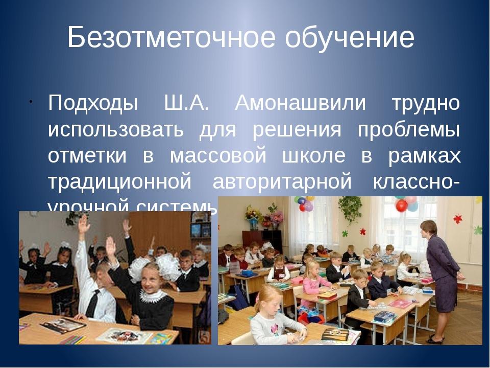 Безотметочное обучение Подходы Ш.А. Амонашвили трудно использовать для решени...