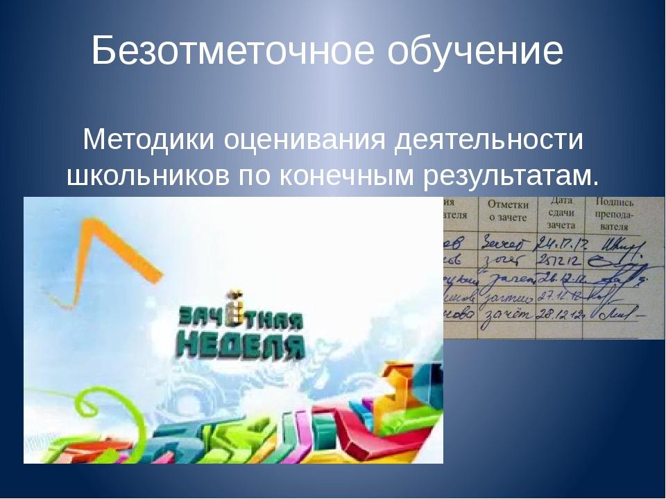 Безотметочное обучение Методики оценивания деятельности школьников по конечны...