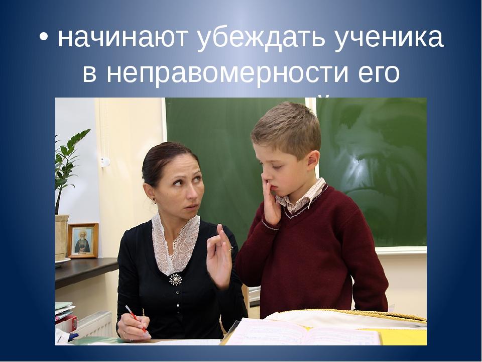 • начинают убеждать ученика в неправомерности его высказываний.
