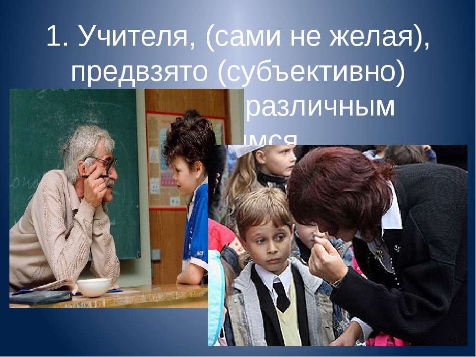 1. Учителя, (сами не желая), предвзято (субъективно) относятся к различным уч...