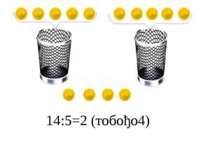14:5=2 (тобођо4)