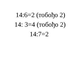 14:6=2 (тобођо 2) 14: 3=4 (тобођо 2) 14:7=2