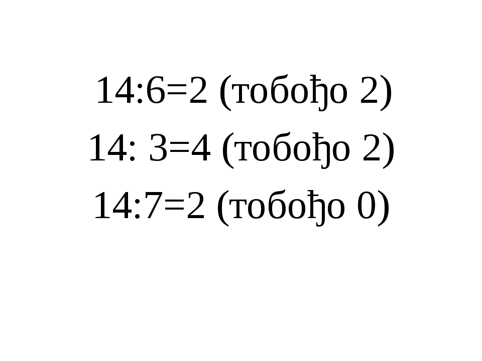 14:6=2 (тобођо 2) 14: 3=4 (тобођо 2) 14:7=2 (тобођо 0)