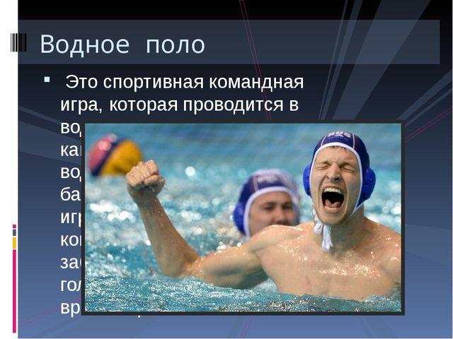 Это спортивная командная игра, которая проводится в воде. Игра может проходи...
