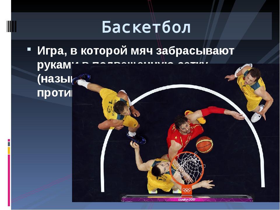 Игра, в которой мяч забрасывают руками в подвешенную сетку (называемую корзин...